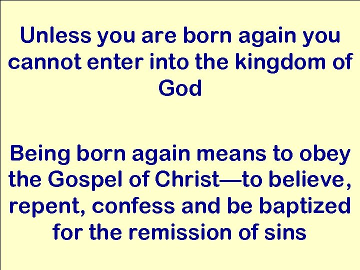 Unless you are born again you cannot enter into the kingdom of God Being