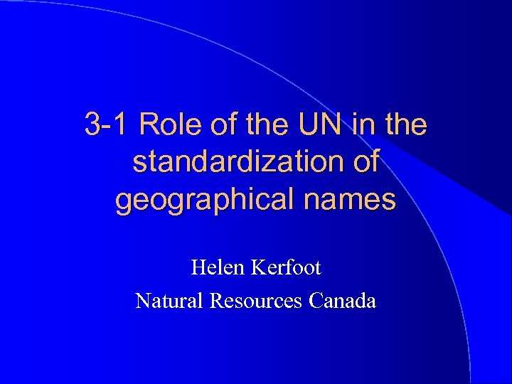 3 -1 Role of the UN in the standardization of geographical names Helen Kerfoot