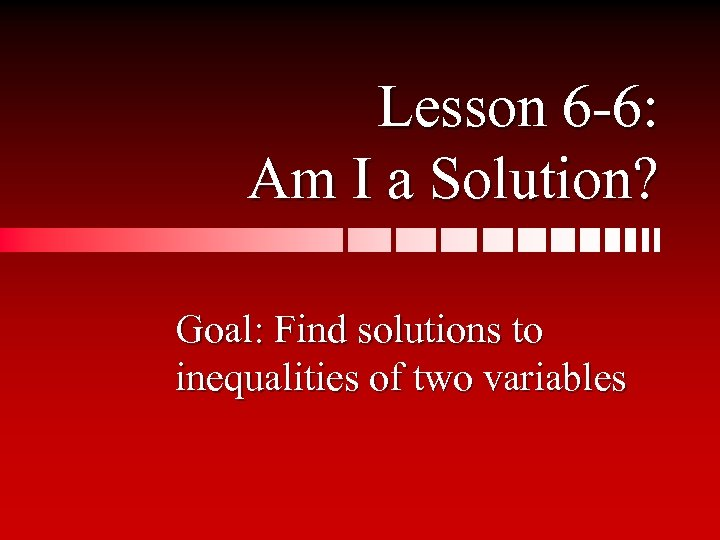 Lesson 6 -6: Am I a Solution? Goal: Find solutions to inequalities of two