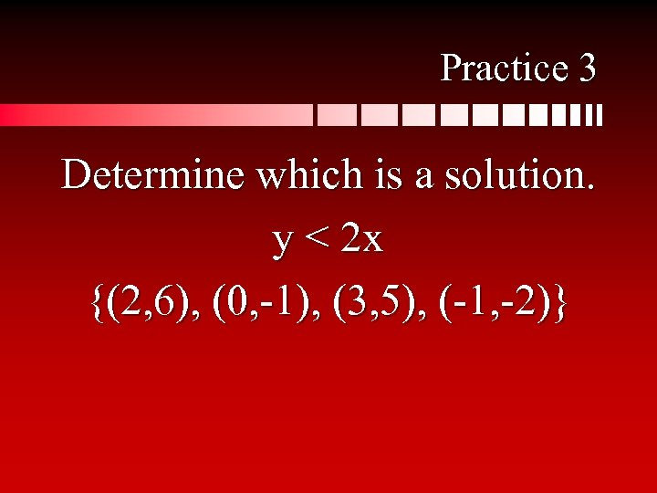 Practice 3 Determine which is a solution. y < 2 x {(2, 6), (0,