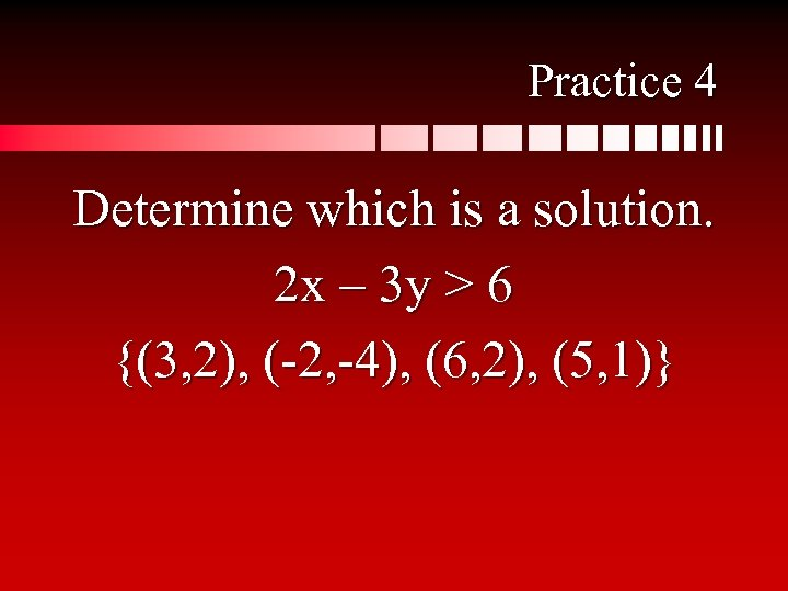 Practice 4 Determine which is a solution. 2 x – 3 y > 6
