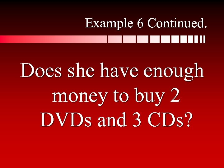 Example 6 Continued. Does she have enough money to buy 2 DVDs and 3
