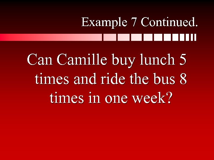 Example 7 Continued. Can Camille buy lunch 5 times and ride the bus 8