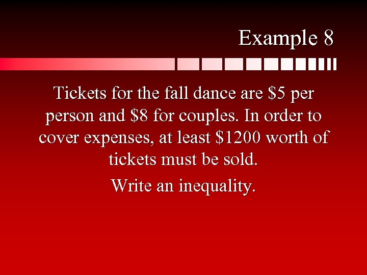 Example 8 Tickets for the fall dance are $5 person and $8 for couples.