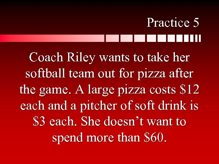 Practice 5 Coach Riley wants to take her softball team out for pizza after
