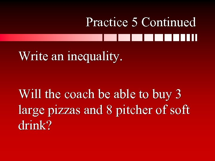 Practice 5 Continued Write an inequality. Will the coach be able to buy 3