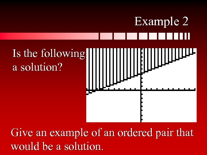 Example 2 Is the following a solution? Give an example of an ordered pair