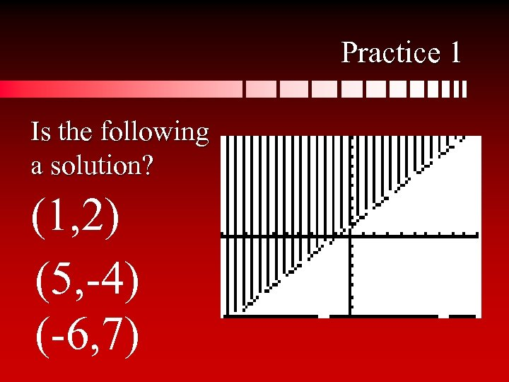 Practice 1 Is the following a solution? (1, 2) (5, -4) (-6, 7)