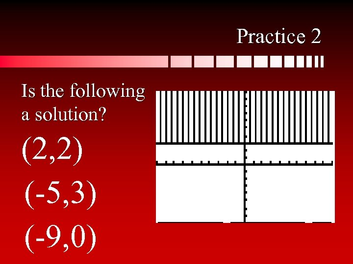 Practice 2 Is the following a solution? (2, 2) (-5, 3) (-9, 0)