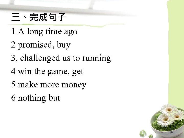 三、完成句子 1 A long time ago 2 promised, buy 3, challenged us to running