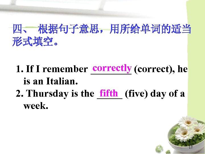 四、 根据句子意思,用所给单词的适当 形式填空。 correctly 1. If I remember ____ (correct), he is an Italian.