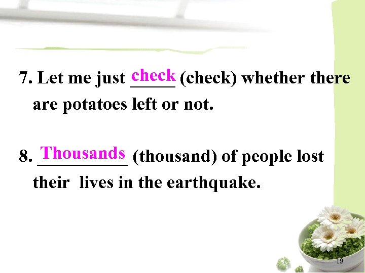 check 7. Let me just _____ (check) whethere are potatoes left or not. Thousands