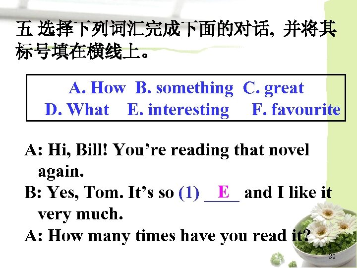 五 选择下列词汇完成下面的对话, 并将其 标号填在横线上。 A. How B. something C. great D. What E. interesting