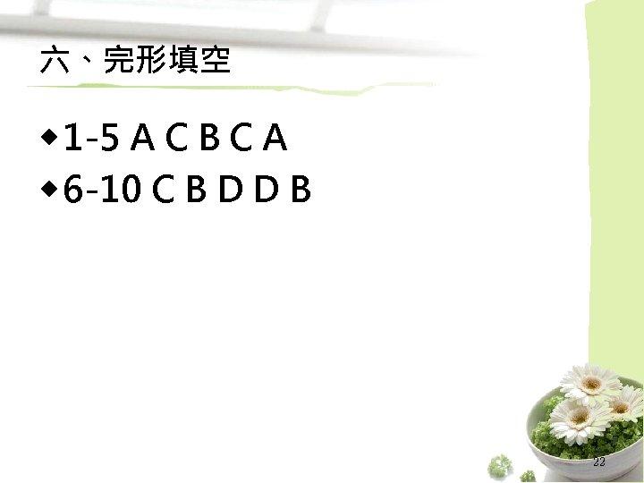 六、完形填空 ◆ 1 -5 A C B C A ◆ 6 -10 C B