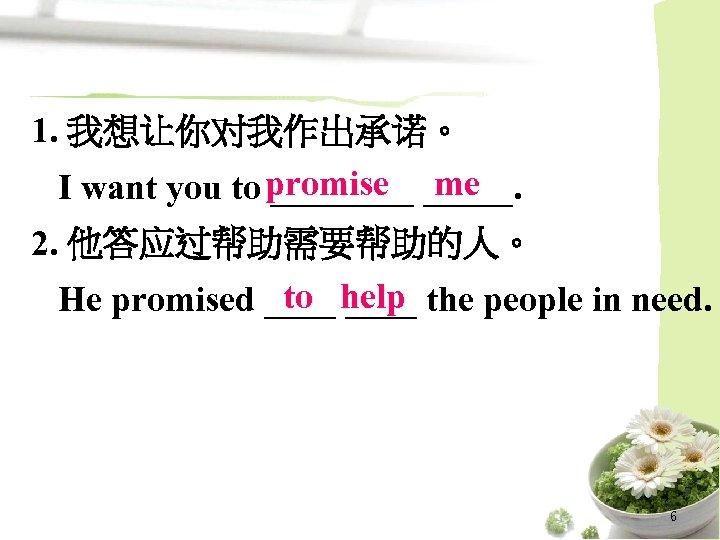 1. 我想让你对我作出承诺。 I want you to promise _____ me 2. 他答应过帮助需要帮助的人。 to ____ He