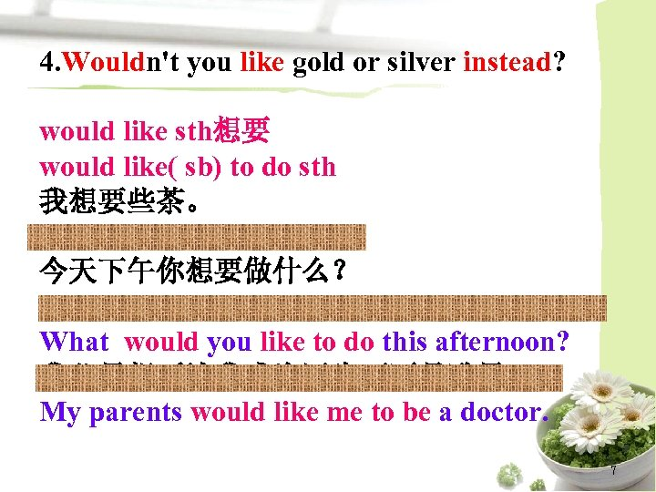 4. Wouldn't you like gold or silver instead? would like sth想要 would like( sb)