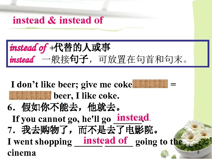 instead & instead of +代替的人或事 instead 一般接句子,可放置在句首和句末。 I don't like beer; give me coke