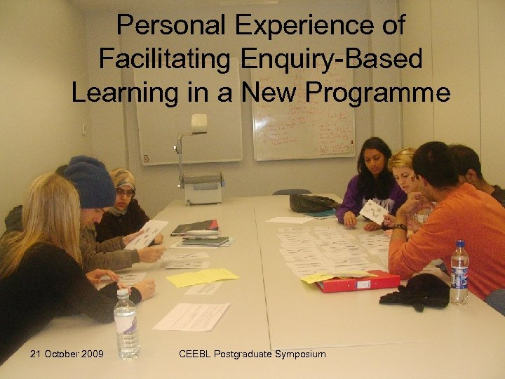 Personal Experience of Facilitating Enquiry-Based Learning in a New Programme 21 October 2009 CEEBL