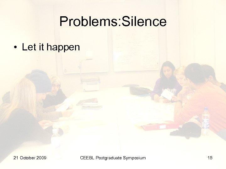 Problems: Silence • Let it happen 21 October 2009 CEEBL Postgraduate Symposium 15