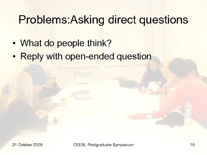 Problems: Asking direct questions • What do people think? • Reply with open-ended question
