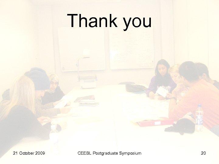 Thank you 21 October 2009 CEEBL Postgraduate Symposium 20