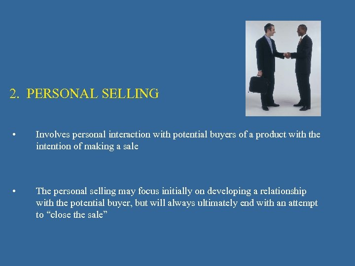 2. PERSONAL SELLING • Involves personal interaction with potential buyers of a product with