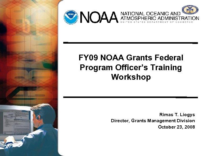 FY 09 NOAA Grants Federal Program Officer's Training Workshop Rimas T. Liogys Director, Grants