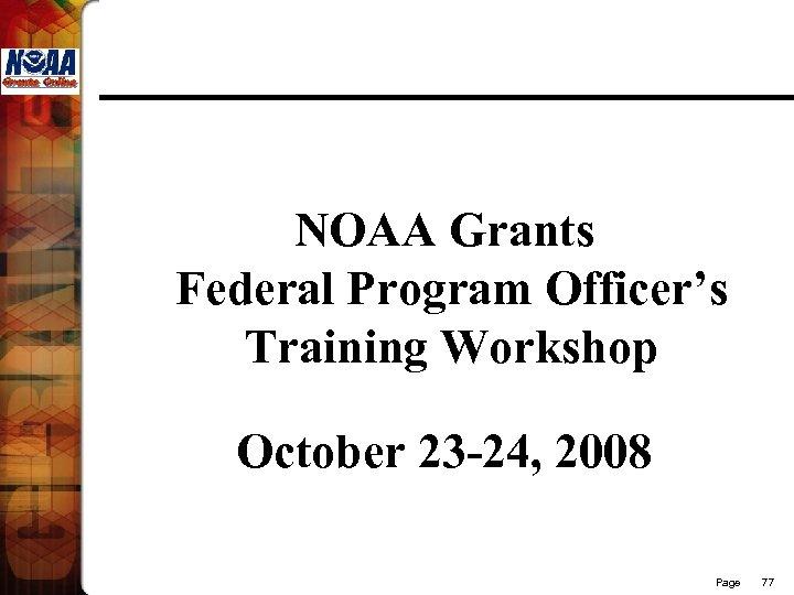 NOAA Grants Federal Program Officer's Training Workshop October 23 -24, 2008 Page 77