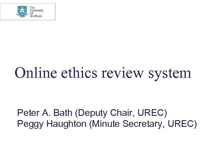 Online ethics review system Peter A. Bath (Deputy Chair, UREC) Peggy Haughton (Minute Secretary,