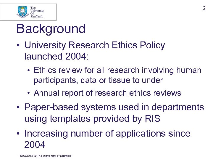 2 Background • University Research Ethics Policy launched 2004: • Ethics review for all
