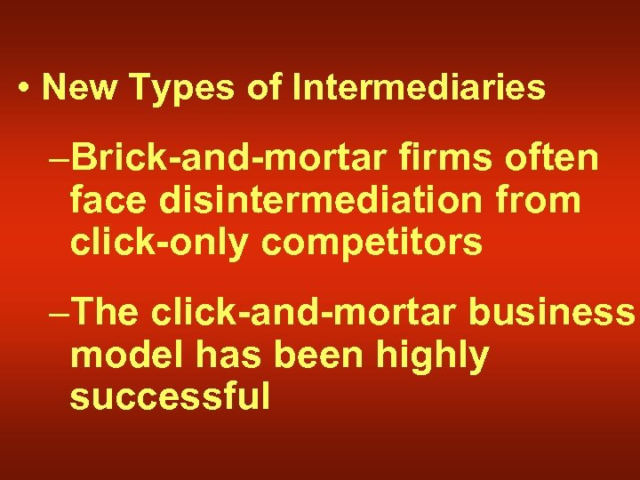 • New Types of Intermediaries –Brick-and-mortar firms often face disintermediation from click-only competitors