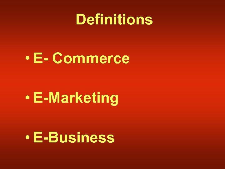 Definitions • E- Commerce • E-Marketing • E-Business