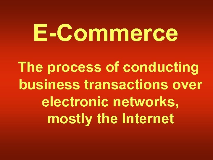 E-Commerce The process of conducting business transactions over electronic networks, mostly the Internet