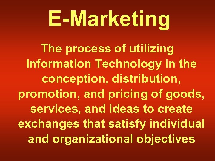E-Marketing The process of utilizing Information Technology in the conception, distribution, promotion, and pricing