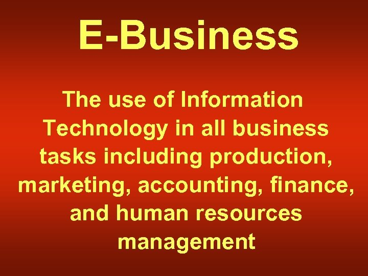 E-Business The use of Information Technology in all business tasks including production, marketing, accounting,