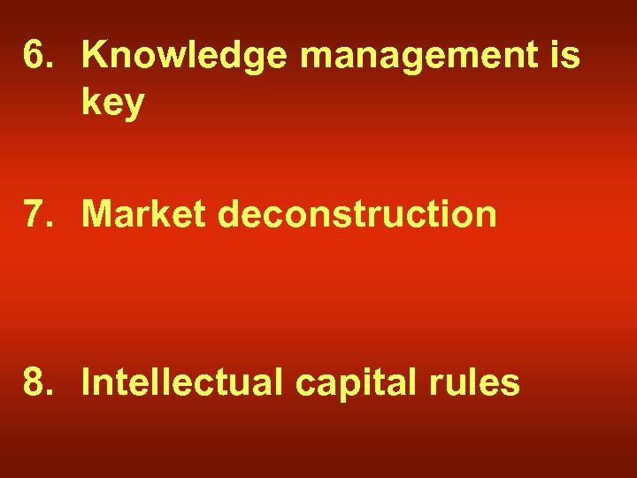 6. Knowledge management is key 7. Market deconstruction 8. Intellectual capital rules