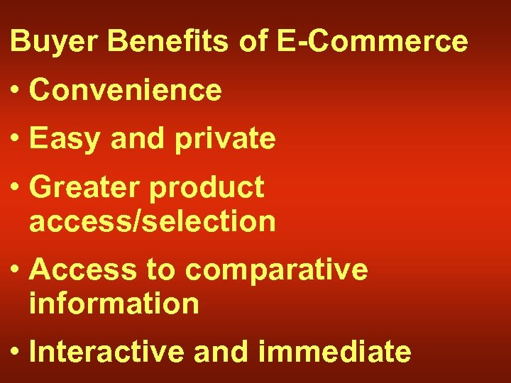 Buyer Benefits of E-Commerce • Convenience • Easy and private • Greater product access/selection
