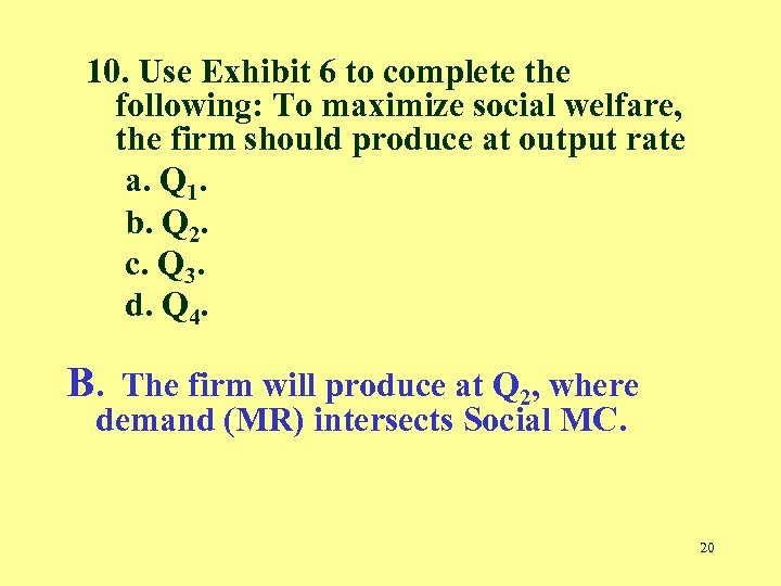 10. Use Exhibit 6 to complete the following: To maximize social welfare, the firm