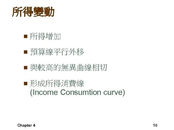 所得變動 n 所得增加 n 預算線平行外移 n 與較高的無異曲線相切 n 形成所得消費線 (Income Consumtion curve) Chapter 4