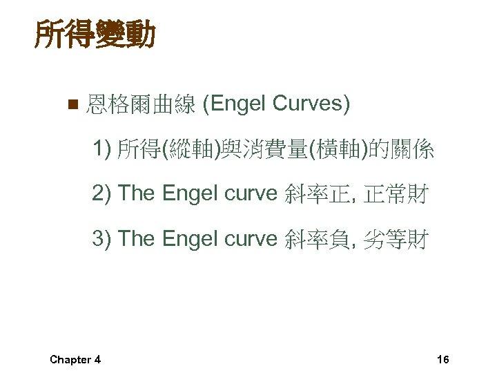 所得變動 n 恩格爾曲線 (Engel Curves) 1) 所得(縱軸)與消費量(橫軸)的關係 2) The Engel curve 斜率正, 正常財 3)