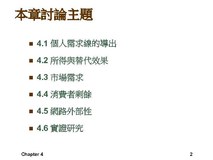 本章討論主題 n 4. 1 個人需求線的導出 n 4. 2 所得與替代效果 n 4. 3 市場需求 n