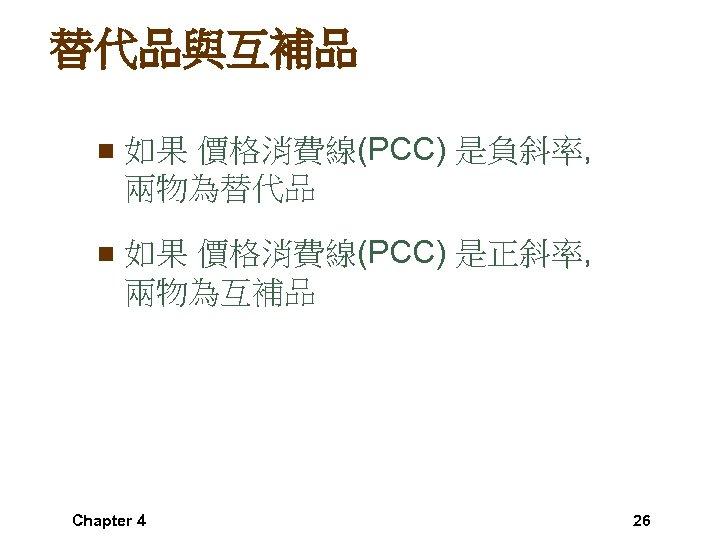 替代品與互補品 n 如果 價格消費線(PCC) 是負斜率, 兩物為替代品 n 如果 價格消費線(PCC) 是正斜率, 兩物為互補品 Chapter 4 26