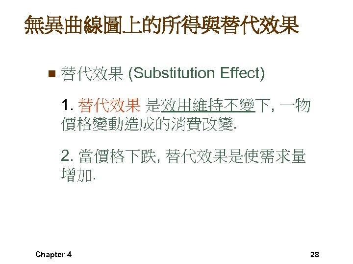 無異曲線圖上的所得與替代效果 n 替代效果 (Substitution Effect) 1. 替代效果 是效用維持不變下, 一物 價格變動造成的消費改變. 2. 當價格下跌, 替代效果是使需求量 增加.