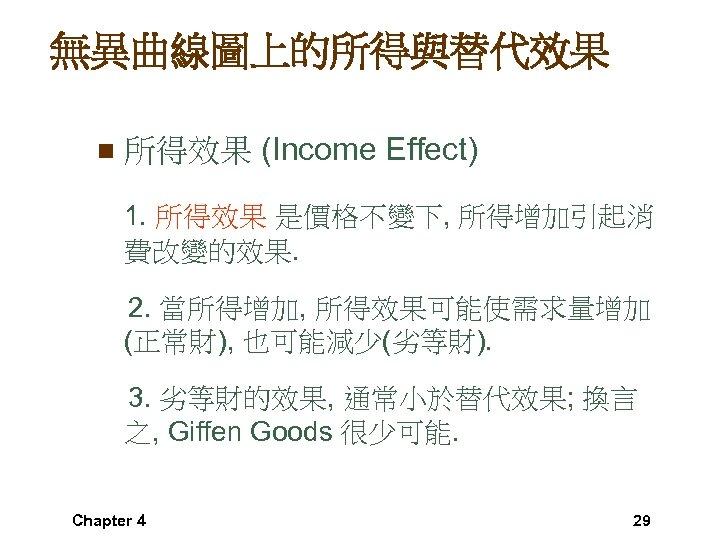 無異曲線圖上的所得與替代效果 n 所得效果 (Income Effect) 1. 所得效果 是價格不變下, 所得增加引起消 費改變的效果. 2. 當所得增加, 所得效果可能使需求量增加 (正常財),