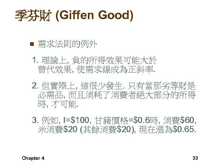 季芬財 (Giffen Good) n 需求法則的例外 1. 理論上, 負的所得效果可能大於 替代效果, 使需求線成為正斜率. 2. 但實際上, 這很少發生. 只有當那劣等財是