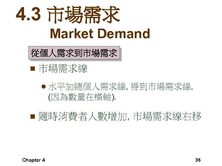4. 3 市場需求 Market Demand 從個人需求到市場需求 n 市場需求線 l 水平加總個人需求線, 得到市場需求線, (因為數量在橫軸). n 隨時消費者人數增加,