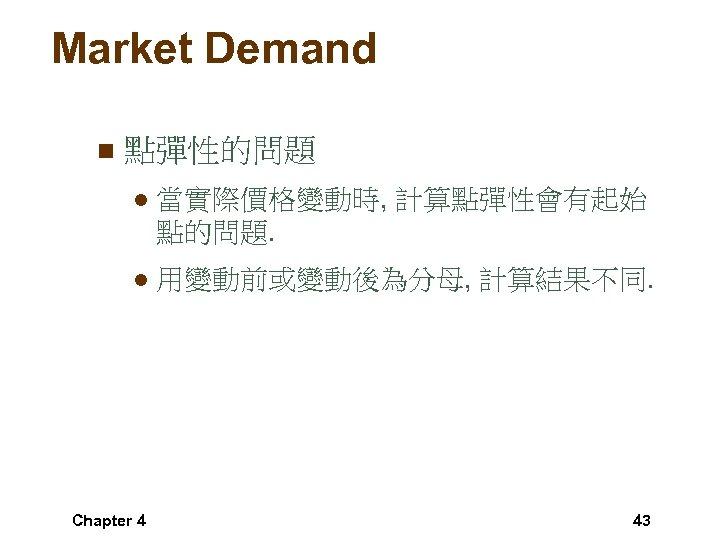 Market Demand n 點彈性的問題 l 當實際價格變動時, 計算點彈性會有起始 點的問題. l 用變動前或變動後為分母, 計算結果不同. Chapter 4 43
