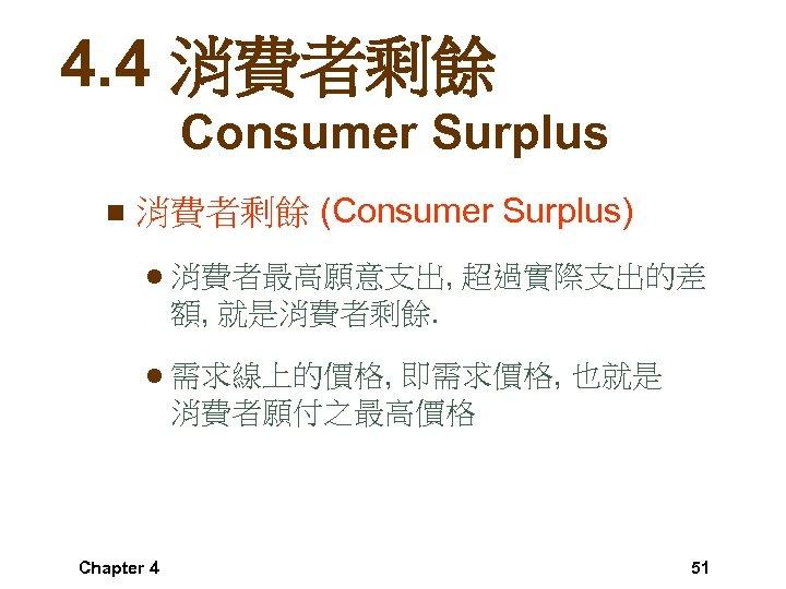 4. 4 消費者剩餘 Consumer Surplus n 消費者剩餘 (Consumer Surplus) l 消費者最高願意支出, 超過實際支出的差 額, 就是消費者剩餘.