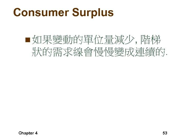 Consumer Surplus n 如果變動的單位量減少, 階梯 狀的需求線會慢慢變成連續的. Chapter 4 53