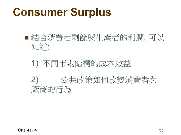 Consumer Surplus n 結合消費者剩餘與生產者的利潤, 可以 知道: 1) 不同市場結構的成本效益 2) 公共政策如何改變消費者與 廠商的行為 Chapter 4 55